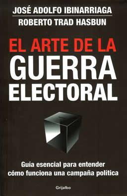 El Arte de la Guerra Electoral - Roberto Trad - Jose Ibinarriaga